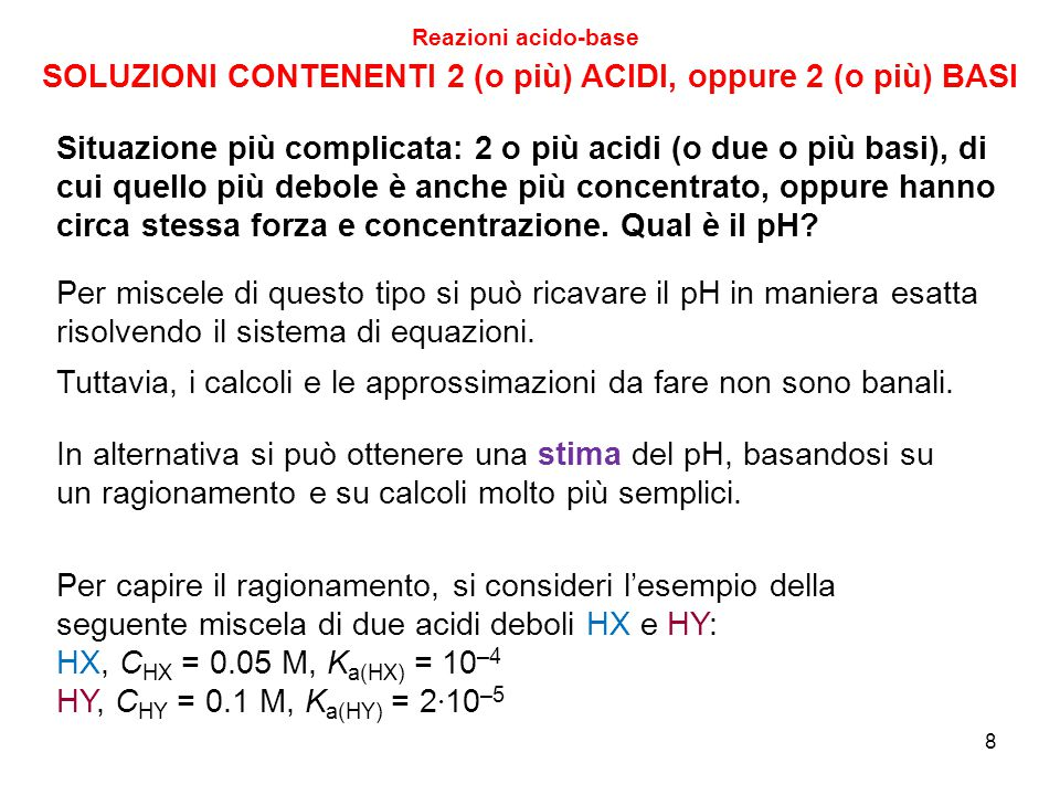 9 SOLUZIONI CONTENENTI 2 (o più) ACIDI Reazioni acido-base HX, C HX = 0.05 M, K a(HX) = 10 –4 HY, C HY = 0.1 M, K a(HY) = 2 · 10 –5 Consideriamo innanzitutto quanto varrebbero [H 3 O + ] e pH della soluzione contenente il solo acido HX 0.05 M Essendo C HX > 100 · K a(HX), vale la formula semplice [H 3 O + ] = [H 3 O + ] = 2.236 · 10 –3 M, pH = 2.65 Consideriamo ora quanto varrebbero [H 3 O + ] e pH della soluzione contenente il solo acido HY 0.1 M Essendo anche qui C HY > 100 · K a(HY), vale la formula semplice [H 3 O + ] = [H 3 O + ] = 1.414 · 10 –3 M, pH = 2.85