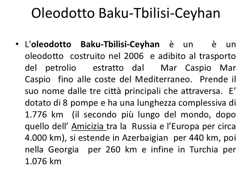 L oleodotto Baku-Tbilisi-Ceyhan è un è un oleodotto costruito nel 2006 e adibito al trasporto del petrolio estratto dal Mar Caspio Mar Caspio fino alle coste del Mediterraneo.