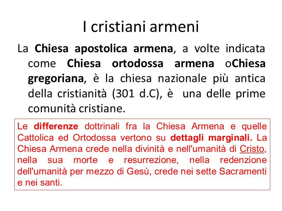 I cristiani armeni La Chiesa apostolica armena, a volte indicata come Chiesa ortodossa armena oChiesa gregoriana, è la chiesa nazionale più antica della cristianità (301 d.C), è una delle prime comunità cristiane.