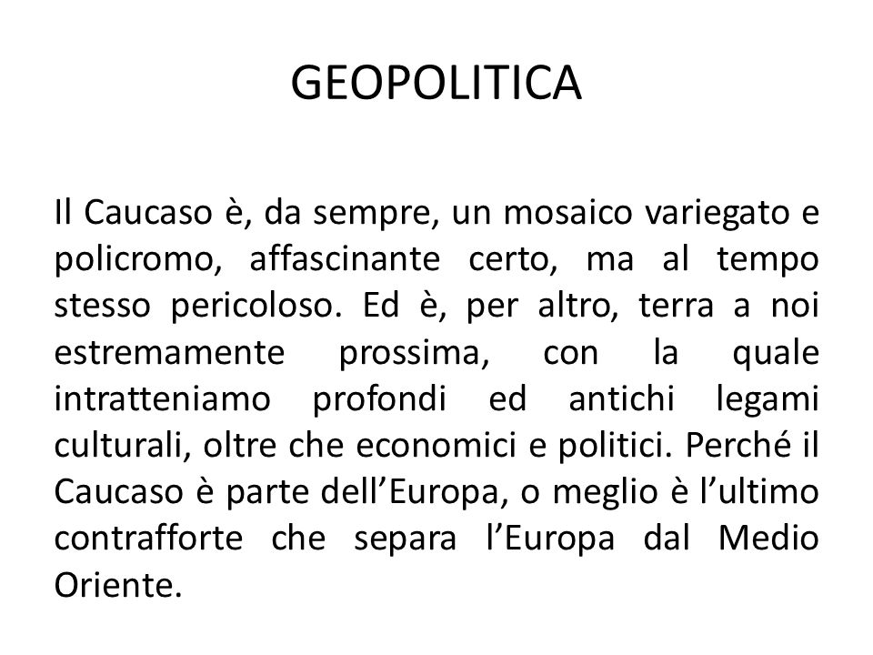 GEOPOLITICA Il Caucaso è, da sempre, un mosaico variegato e policromo, affascinante certo, ma al tempo stesso pericoloso.