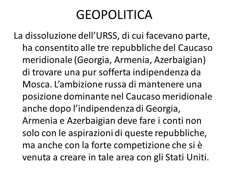 GEOPOLITICA La dissoluzione dell'URSS, di cui facevano parte, ha consentito alle tre repubbliche del Caucaso meridionale (Georgia, Armenia, Azerbaigian) di trovare una pur sofferta indipendenza da Mosca.