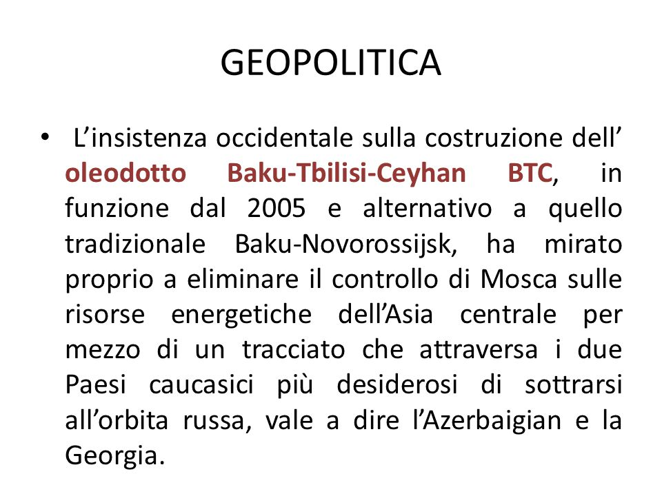 L'insistenza occidentale sulla costruzione dell' oleodotto Baku-Tbilisi-Ceyhan BTC, in funzione dal 2005 e alternativo a quello tradizionale Baku-Novorossijsk, ha mirato proprio a eliminare il controllo di Mosca sulle risorse energetiche dell'Asia centrale per mezzo di un tracciato che attraversa i due Paesi caucasici più desiderosi di sottrarsi all'orbita russa, vale a dire l'Azerbaigian e la Georgia.