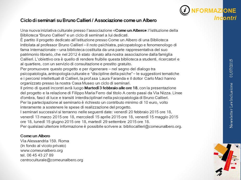 INFORMAZIONE Incontri 01/07/2015 Newsletter LevInclusione Ciclo di seminari su Bruno Callieri / Associazione come un Albero Una nuova iniziativa culturale presso l'associazione «Come un Albero»: l'istituzione della Biblioteca Bruno Callieri e un ciclo di seminari a lui dedicati.