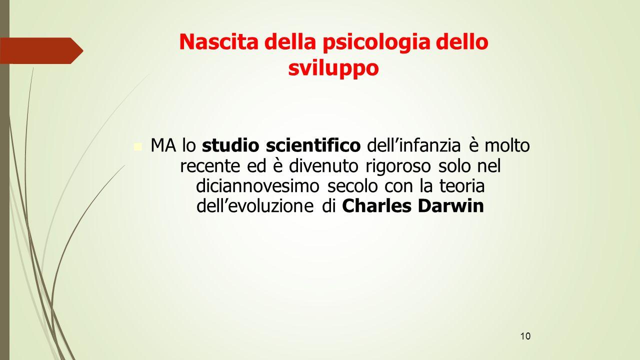10 Nascita della psicologia dello sviluppo MA lo studio scientifico dell'infanzia è molto recente ed è divenuto rigoroso solo nel diciannovesimo secol