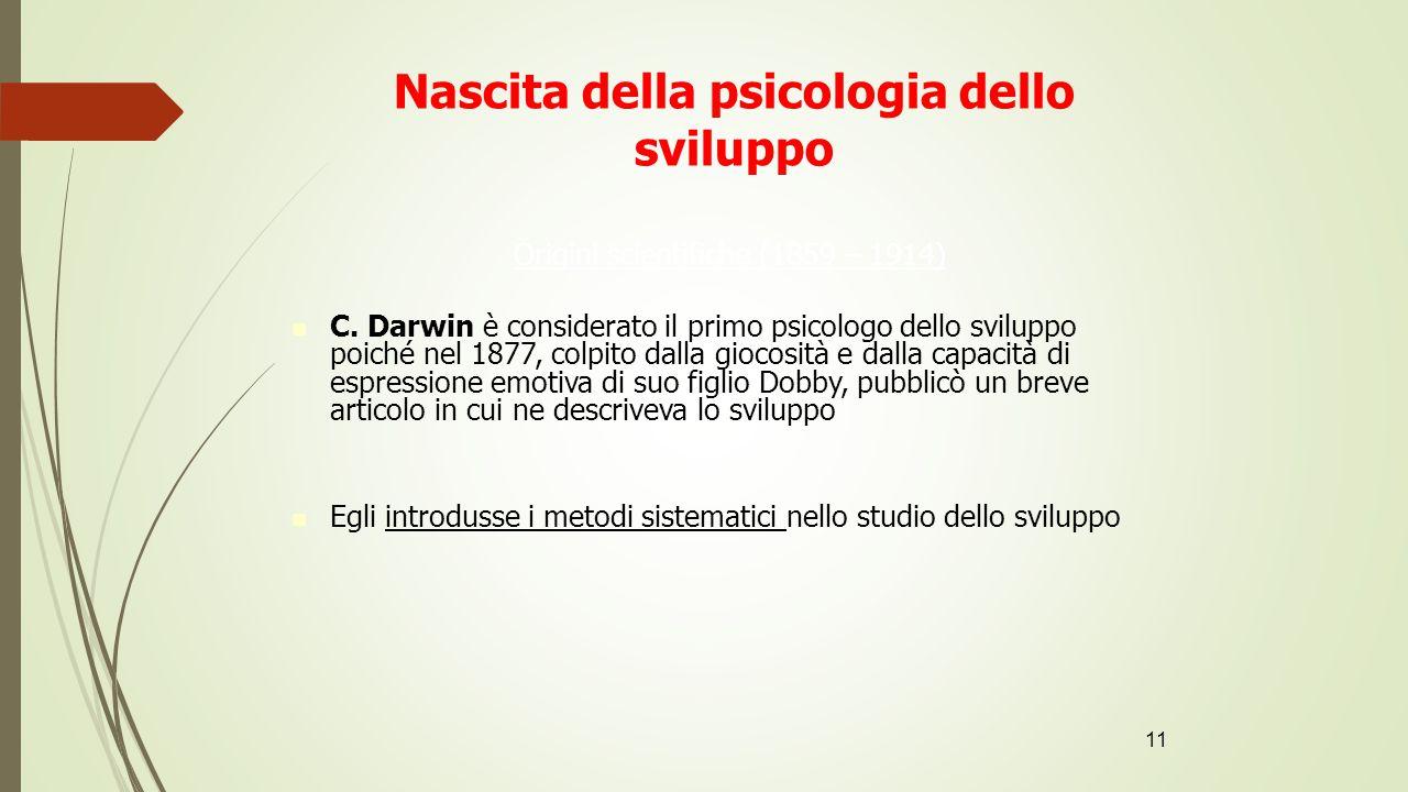 11 Nascita della psicologia dello sviluppo Origini scientifiche (1859 – 1914) C. Darwin è considerato il primo psicologo dello sviluppo poiché nel 18