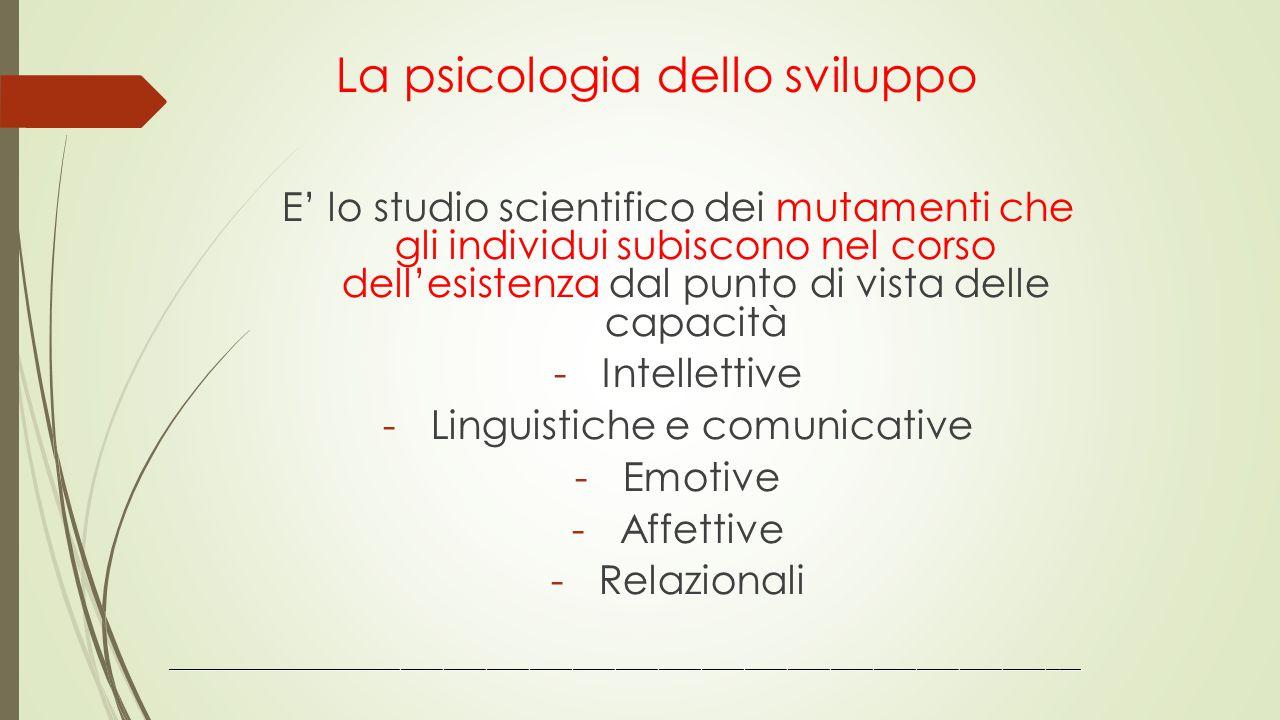 La psicologia dello sviluppo E' lo studio scientifico dei mutamenti che gli individui subiscono nel corso dell'esistenza dal punto di vista delle capa