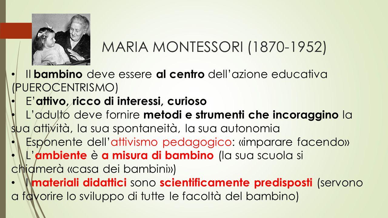 MARIA MONTESSORI (1870-1952) Il bambino deve essere al centro dell'azione educativa (PUEROCENTRISMO) E' attivo, ricco di interessi, curioso L'adulto d