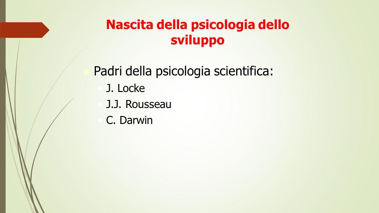 Nascita della psicologia dello sviluppo Padri della psicologia scientifica: J. Locke J.J. Rousseau C. Darwin