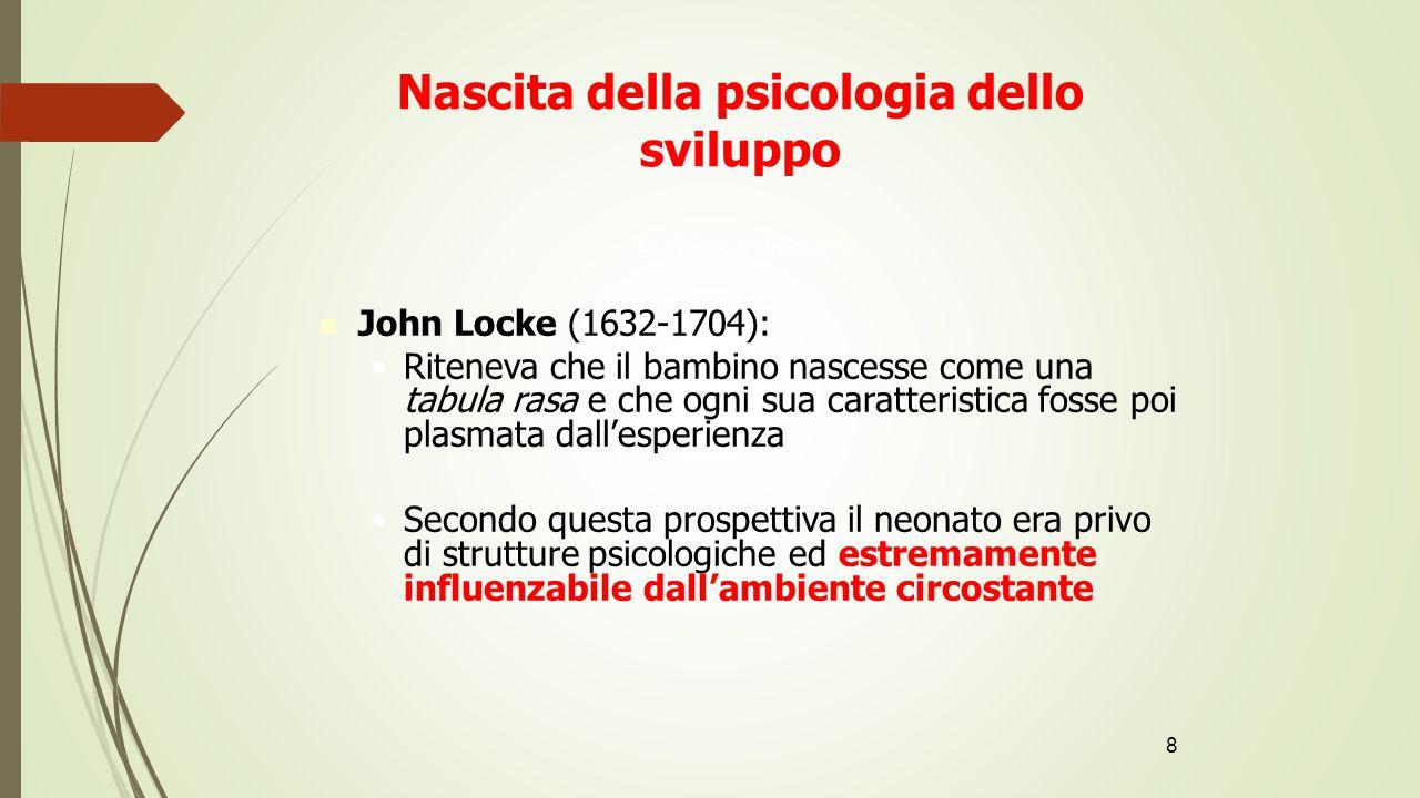 8 Nascita della psicologia dello sviluppo La visione ambientalista John Locke (1632-1704): Riteneva che il bambino nascesse come una tabula rasa e che