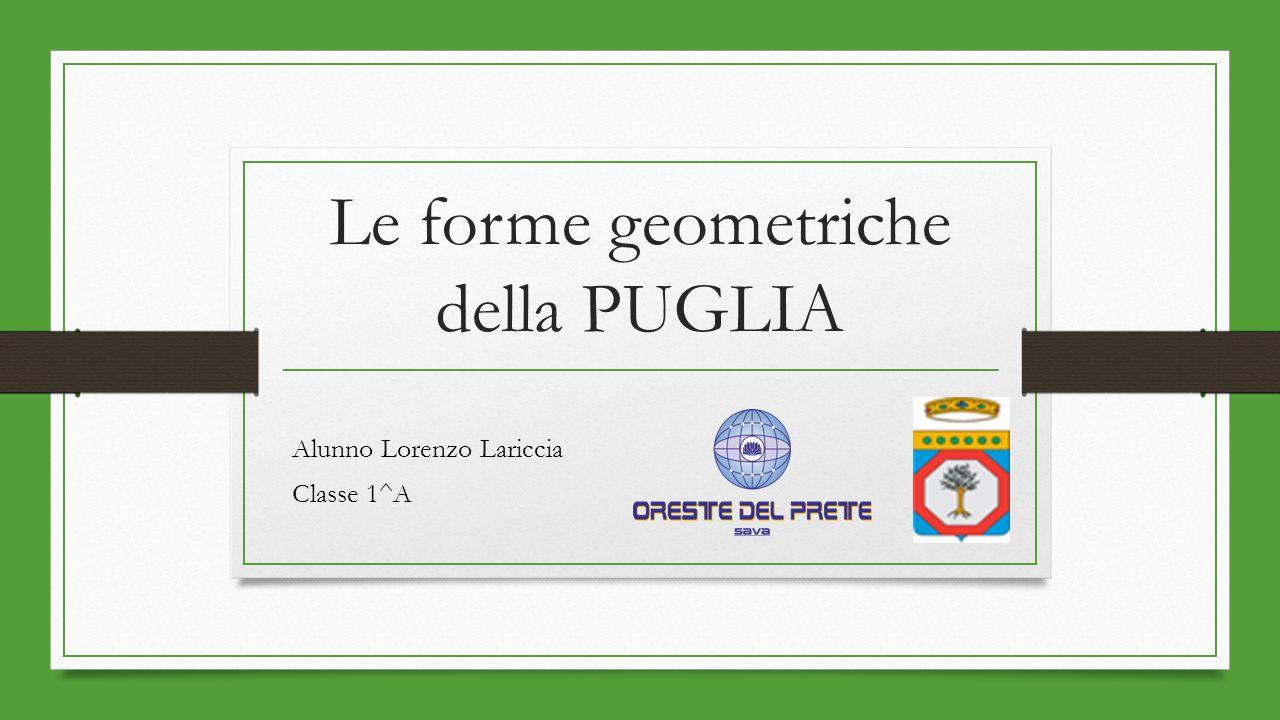 Le forme geometriche della PUGLIA Alunno Lorenzo Lariccia Classe 1^A