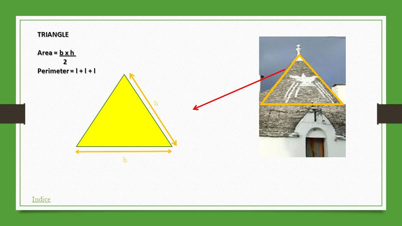 h b TRIANGLE Area = b x h 2 Perimeter = l + l + l Indice