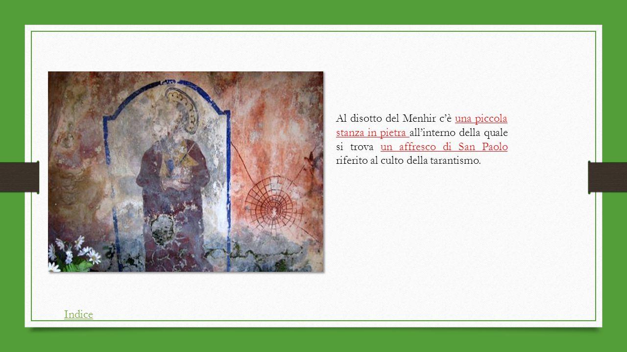 Al disotto del Menhir c'è una piccola stanza in pietra all'interno della quale si trova un affresco di San Paolo riferito al culto della tarantismo. I