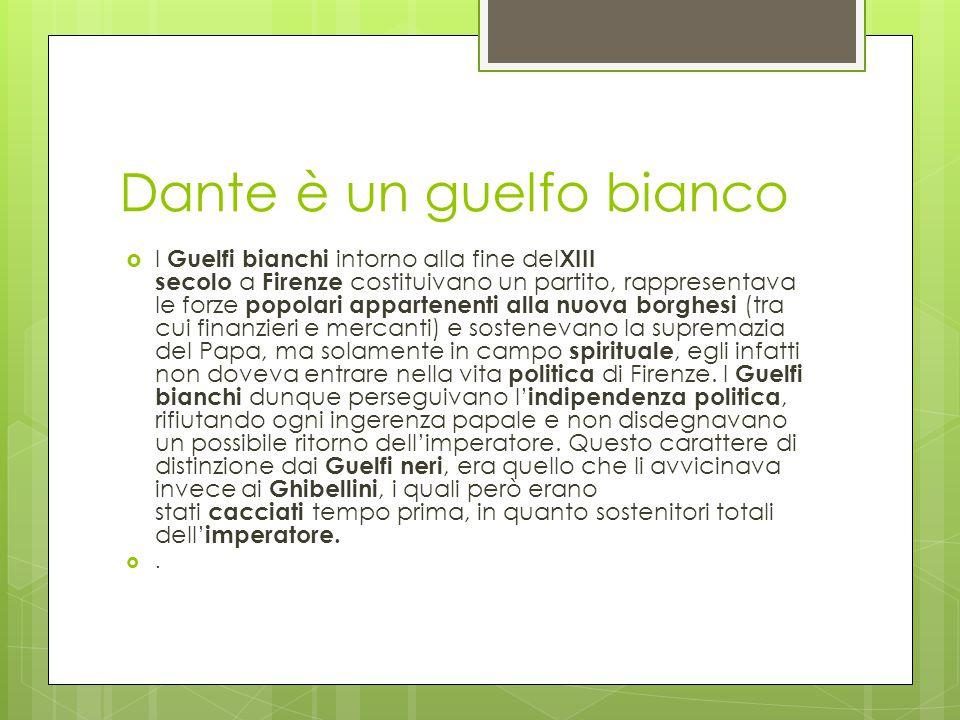 Dante è un guelfo bianco  I Guelfi bianchi intorno alla fine del XIII secolo a Firenze costituivano un partito, rappresentava le forze popolari appar
