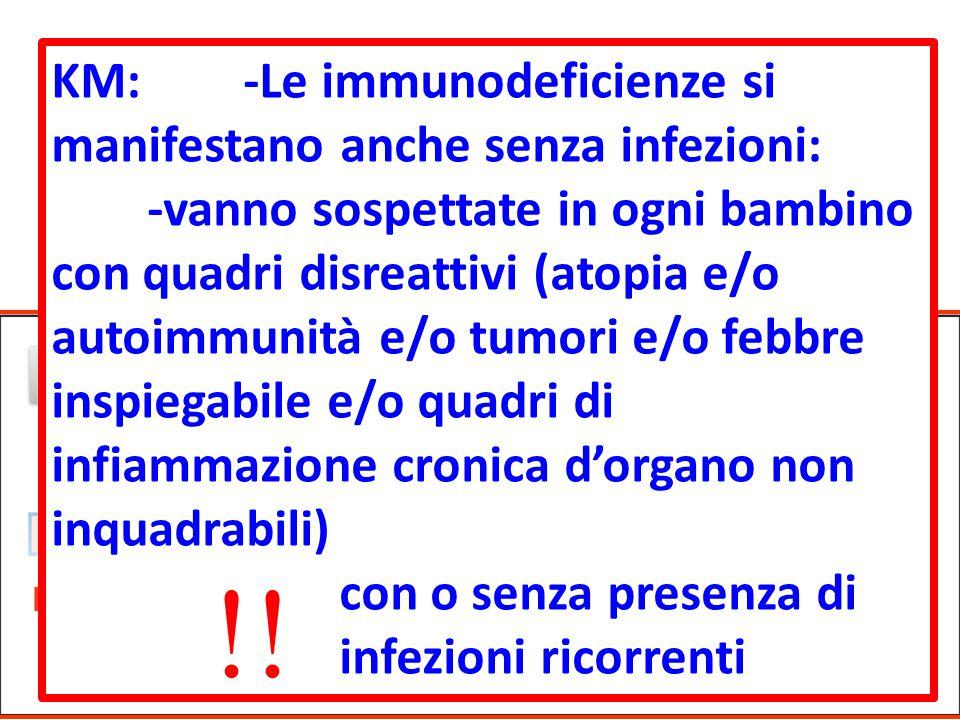 Autoimmunità e tumori possono essere considerate immunodeficienze per se KM:-Le immunodeficienze si manifestano anche senza infezioni: -vanno sospettate in ogni bambino con quadri disreattivi (atopia e/o autoimmunità e/o tumori e/o febbre inspiegabile e/o quadri di infiammazione cronica d'organo non inquadrabili) con o senza presenza di infezioni ricorrenti 