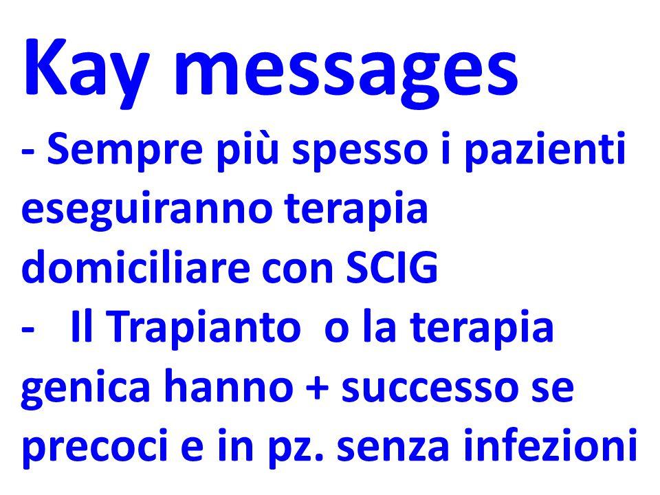 Kay messages - Sempre più spesso i pazienti eseguiranno terapia domiciliare con SCIG - Il Trapianto o la terapia genica hanno + successo se precoci e in pz.