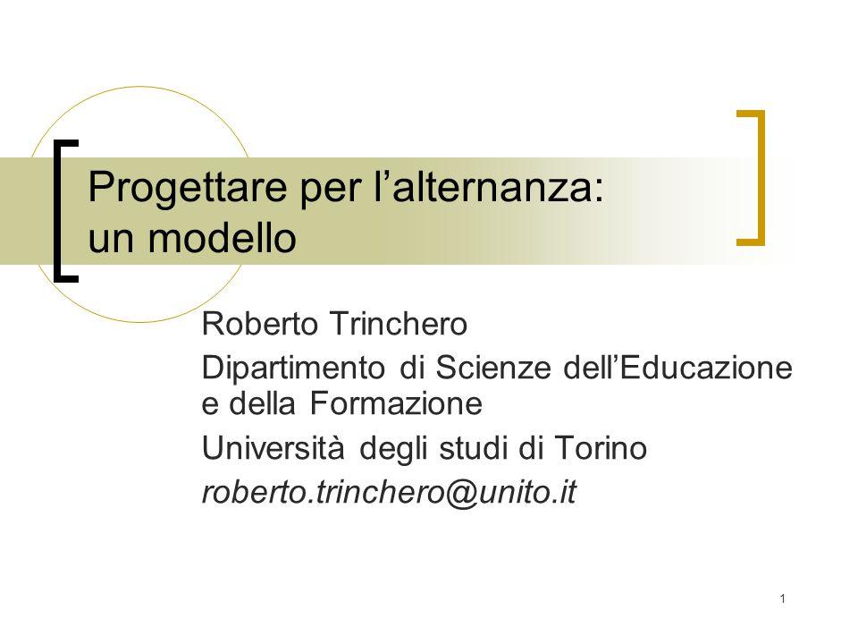 1 Progettare per l'alternanza: un modello Roberto Trinchero Dipartimento di Scienze dell'Educazione e della Formazione Università degli studi di Torin