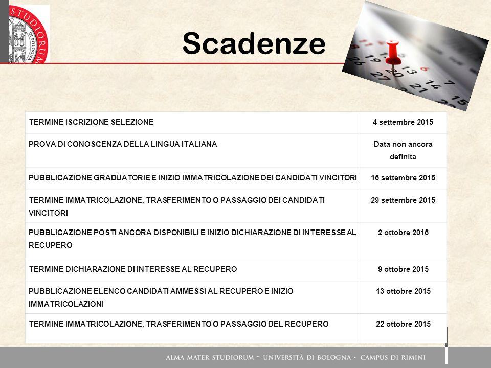 Scadenze TERMINE ISCRIZIONE SELEZIONE4 settembre 2015 PROVA DI CONOSCENZA DELLA LINGUA ITALIANA Data non ancora definita PUBBLICAZIONE GRADUATORIE E INIZIO IMMATRICOLAZIONE DEI CANDIDATI VINCITORI15 settembre 2015 TERMINE IMMATRICOLAZIONE, TRASFERIMENTO O PASSAGGIO DEI CANDIDATI VINCITORI 29 settembre 2015 PUBBLICAZIONE POSTI ANCORA DISPONIBILI E INIZIO DICHIARAZIONE DI INTERESSE AL RECUPERO 2 ottobre 2015 TERMINE DICHIARAZIONE DI INTERESSE AL RECUPERO9 ottobre 2015 PUBBLICAZIONE ELENCO CANDIDATI AMMESSI AL RECUPERO E INIZIO IMMATRICOLAZIONI 13 ottobre 2015 TERMINE IMMATRICOLAZIONE, TRASFERIMENTO O PASSAGGIO DEL RECUPERO22 ottobre 2015