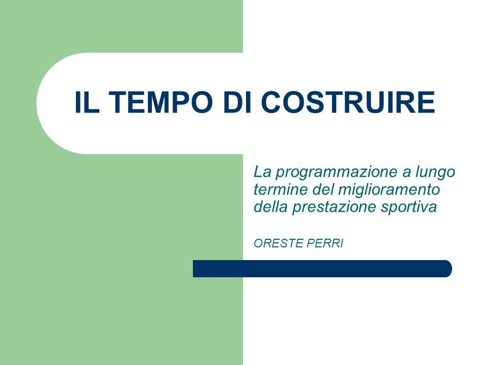 IL TEMPO DI COSTRUIRE La programmazione a lungo termine del miglioramento della prestazione sportiva ORESTE PERRI