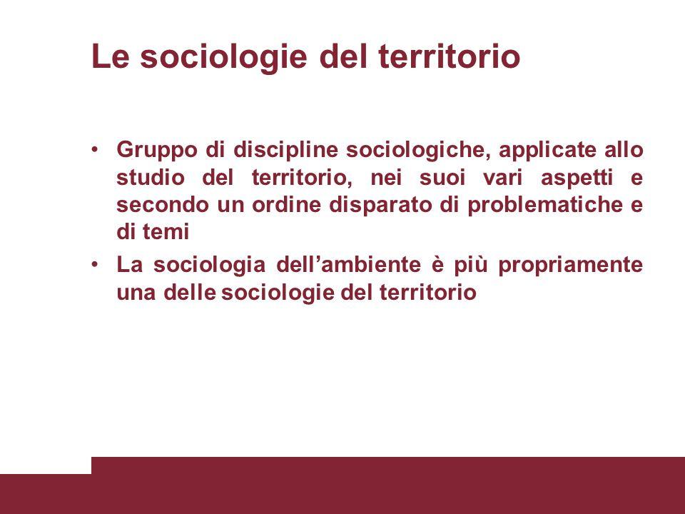 Le sociologie del territorio Gruppo di discipline sociologiche, applicate allo studio del territorio, nei suoi vari aspetti e secondo un ordine disparato di problematiche e di temi La sociologia dell'ambiente è più propriamente una delle sociologie del territorio
