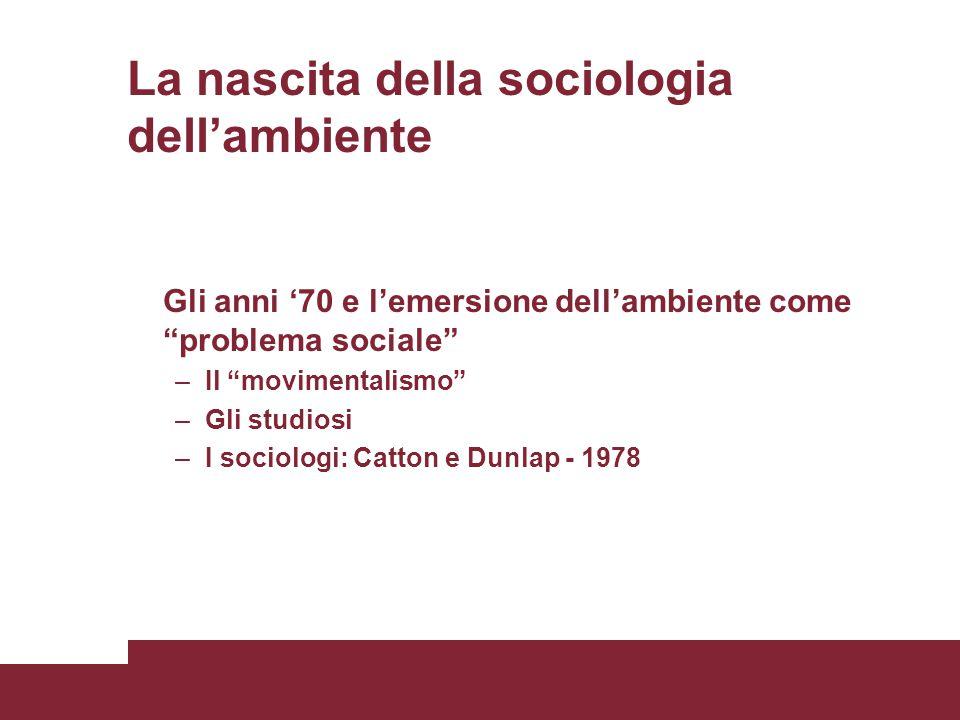 La nascita della sociologia dell'ambiente Gli anni '70 e l'emersione dell'ambiente come problema sociale –Il movimentalismo –Gli studiosi –I sociologi: Catton e Dunlap - 1978