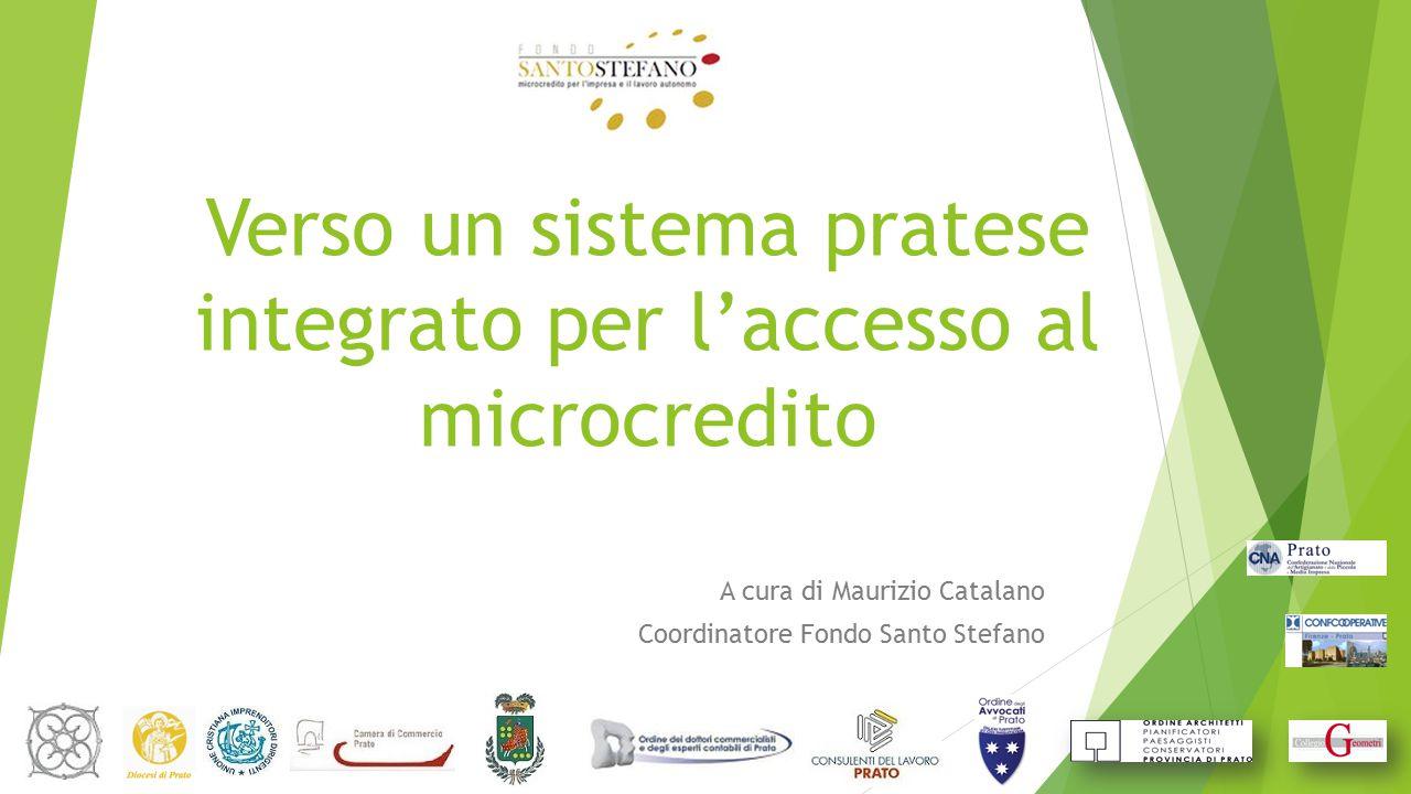 Verso un sistema pratese integrato per l'accesso al microcredito A cura di Maurizio Catalano Coordinatore Fondo Santo Stefano