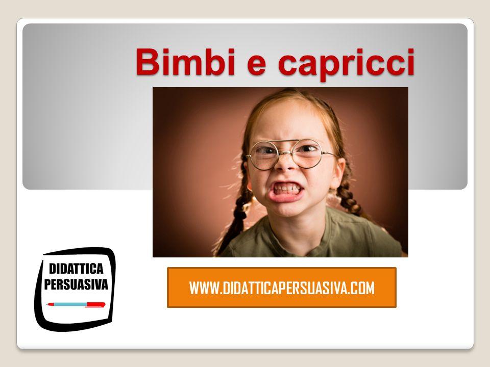 Bimbi e capricci Bimbi e capricci WWW.DIDATTICAPERSUASIVA.COM