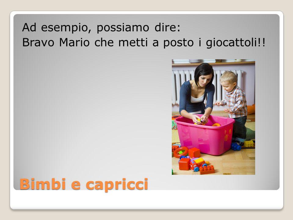 Bimbi e capricci Ad esempio, possiamo dire: Bravo Mario che metti a posto i giocattoli!!