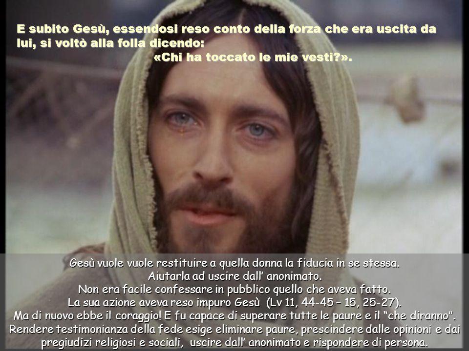E subito Gesù, essendosi reso conto della forza che era uscita da lui, si voltò alla folla dicendo: «Chi ha toccato le mie vesti?».