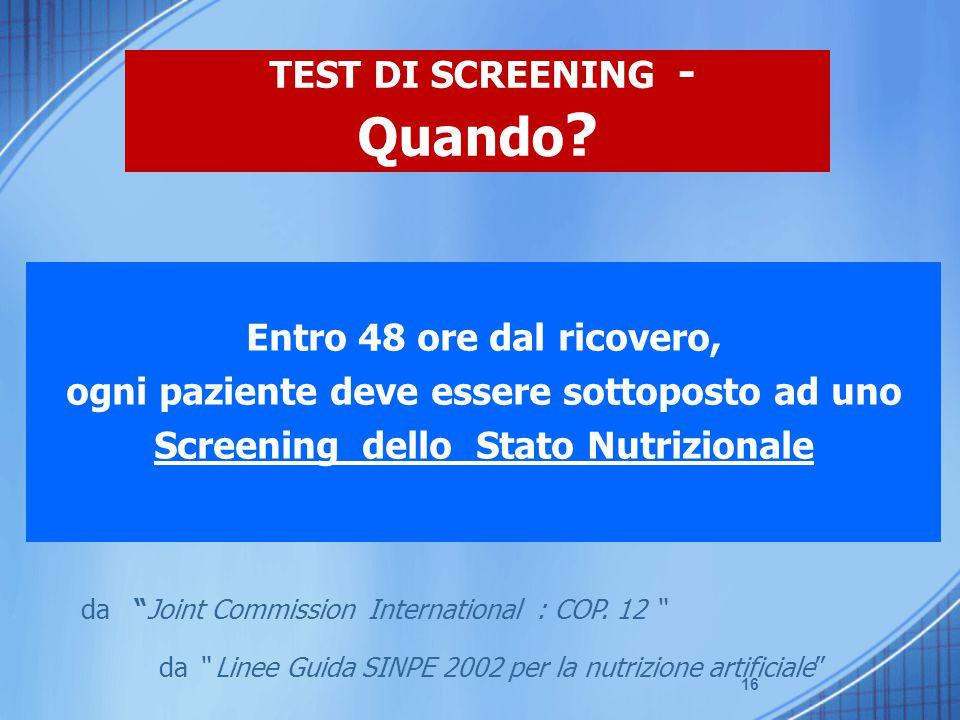"""16 Entro 48 ore dal ricovero, ogni paziente deve essere sottoposto ad uno Screening dello Stato Nutrizionale da """"Joint Commission International : COP."""