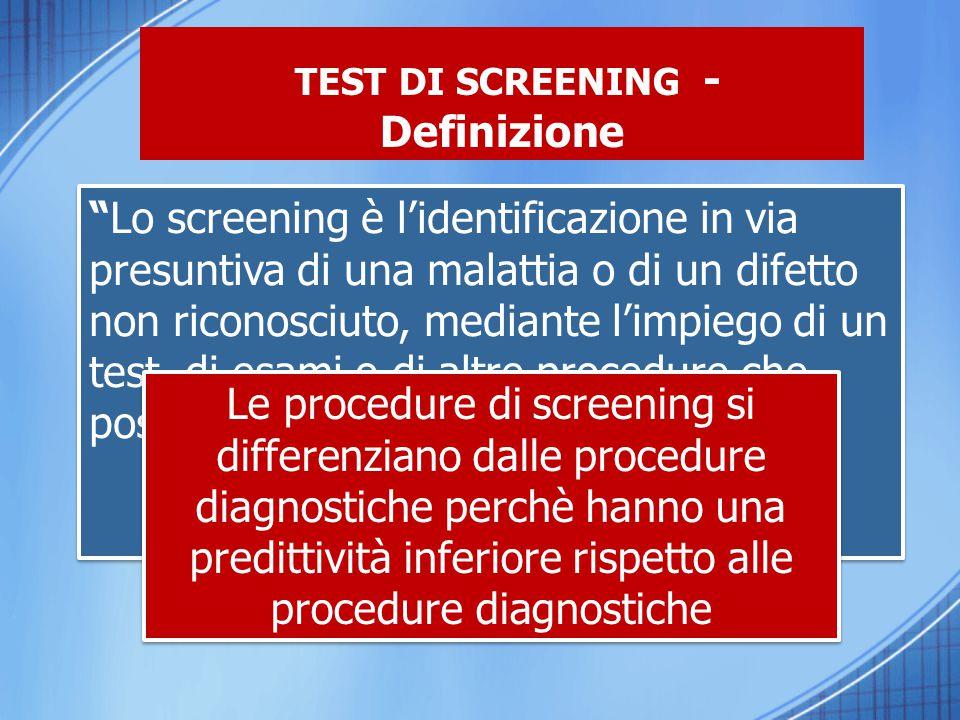 """TEST DI SCREENING - Definizione """"Lo screening è l'identificazione in via presuntiva di una malattia o di un difetto non riconosciuto, mediante l'impie"""