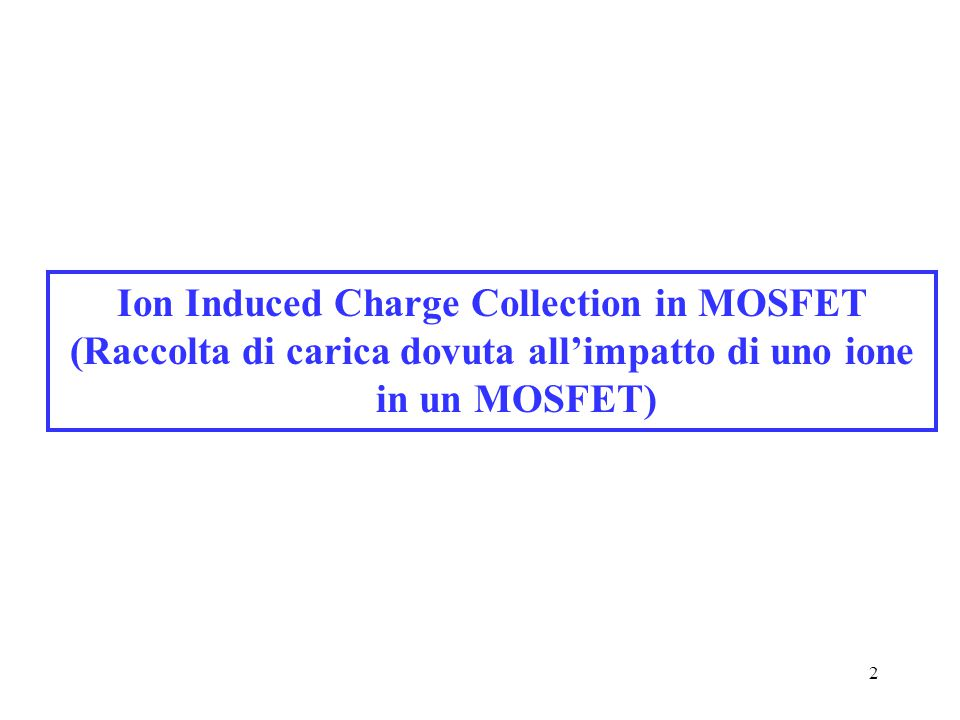 2 Ion Induced Charge Collection in MOSFET (Raccolta di carica dovuta all'impatto di uno ione in un MOSFET)
