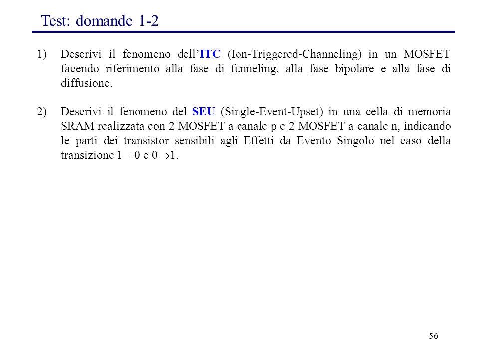 56 1)Descrivi il fenomeno dell'ITC (Ion-Triggered-Channeling) in un MOSFET facendo riferimento alla fase di funneling, alla fase bipolare e alla fase di diffusione.