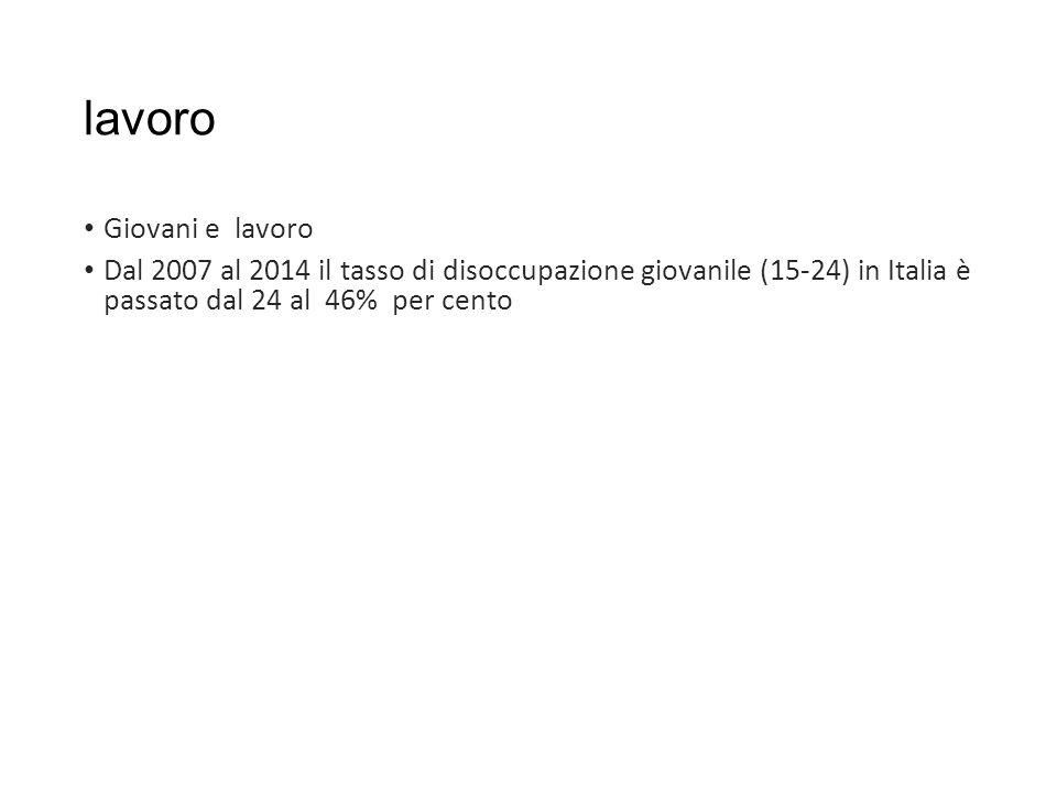 lavoro Giovani e lavoro Dal 2007 al 2014 il tasso di disoccupazione giovanile (15-24) in Italia è passato dal 24 al 46% per cento