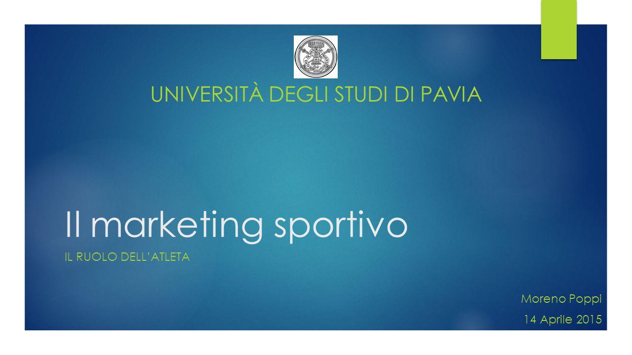 Il marketing sportivo IL RUOLO DELL'ATLETA Moreno Poppi 14 Aprile 2015 UNIVERSITÀ DEGLI STUDI DI PAVIA