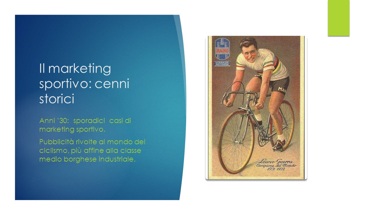 Il marketing sportivo: cenni storici Anni '30: sporadici casi di marketing sportivo. Pubblicità rivolte al mondo del ciclismo, più affine alla classe