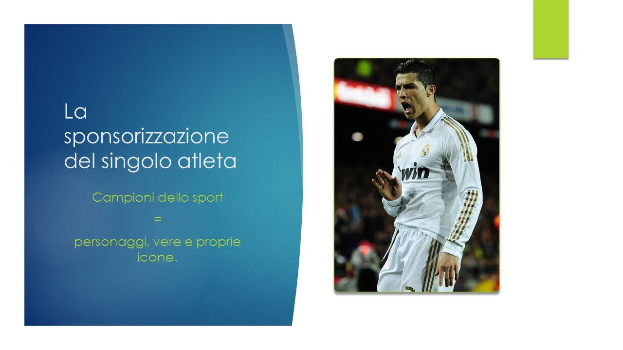 La sponsorizzazione del singolo atleta Campioni dello sport = personaggi, vere e proprie icone.