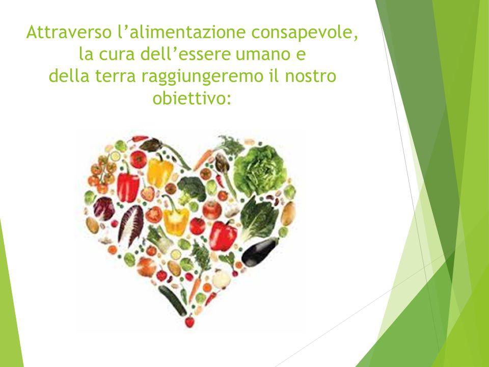Attraverso l'alimentazione consapevole, la cura dell'essere umano e della terra raggiungeremo il nostro obiettivo: