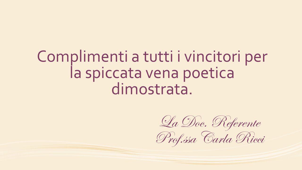 Complimenti a tutti i vincitori per la spiccata vena poetica dimostrata. La Doc. Referente Prof.ssa Carla Ricci