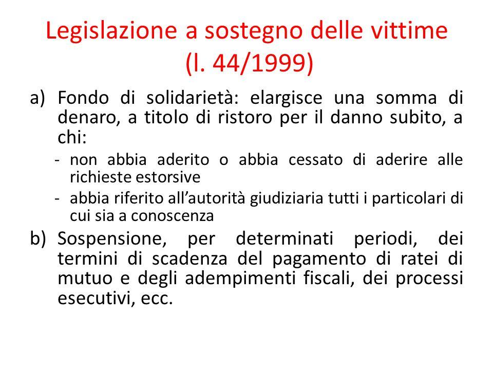 Legislazione a sostegno delle vittime (l. 44/1999) a)Fondo di solidarietà: elargisce una somma di denaro, a titolo di ristoro per il danno subito, a c