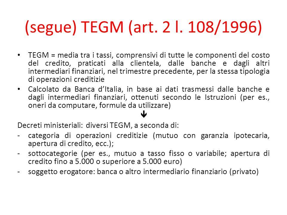 (segue) TEGM (art. 2 l. 108/1996) TEGM = media tra i tassi, comprensivi di tutte le componenti del costo del credito, praticati alla clientela, dalle