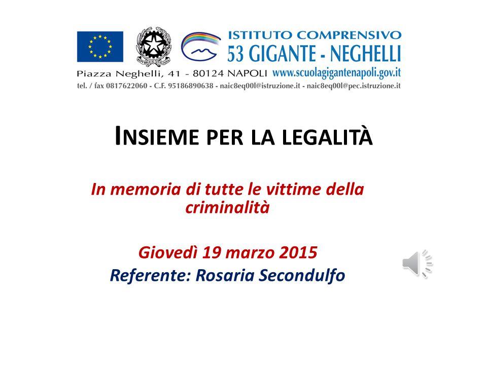 I NSIEME PER LA LEGALITÀ In memoria di tutte le vittime della criminalità Giovedì 19 marzo 2015 Referente: Rosaria Secondulfo