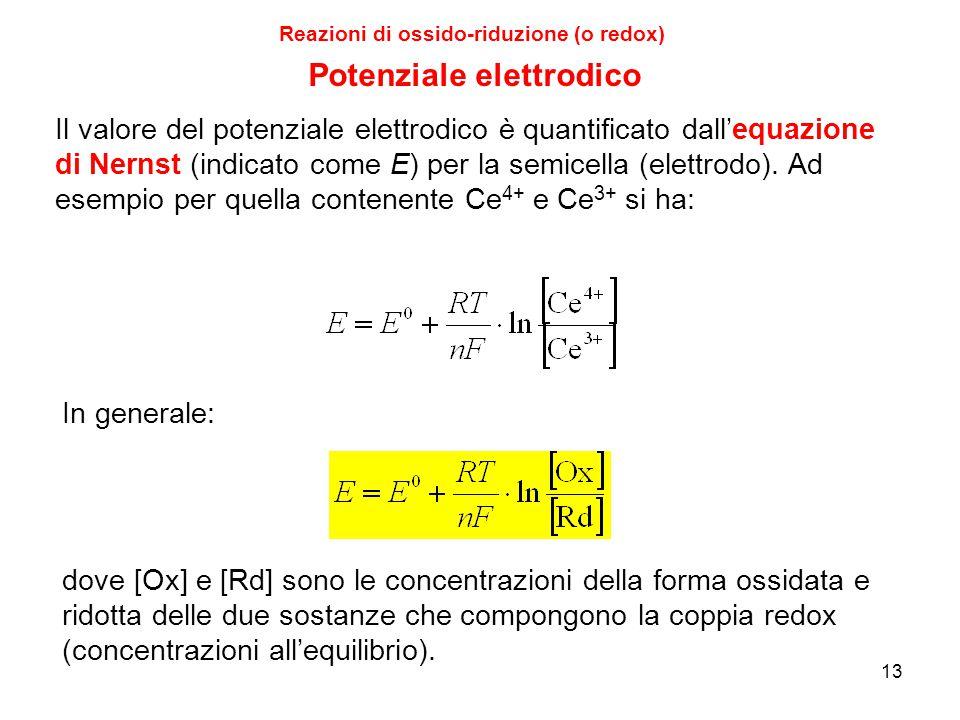 13 Reazioni di ossido-riduzione (o redox) Il valore del potenziale elettrodico è quantificato dall'equazione di Nernst (indicato come E) per la semice