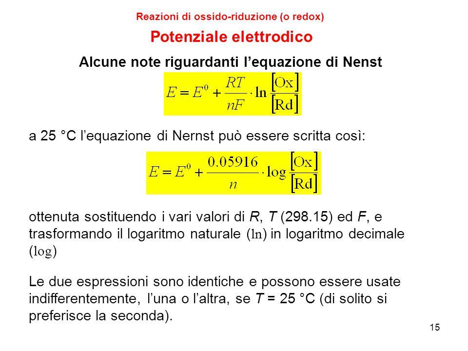 15 Reazioni di ossido-riduzione (o redox) a 25 °C l'equazione di Nernst può essere scritta così: ottenuta sostituendo i vari valori di R, T (298.15) e