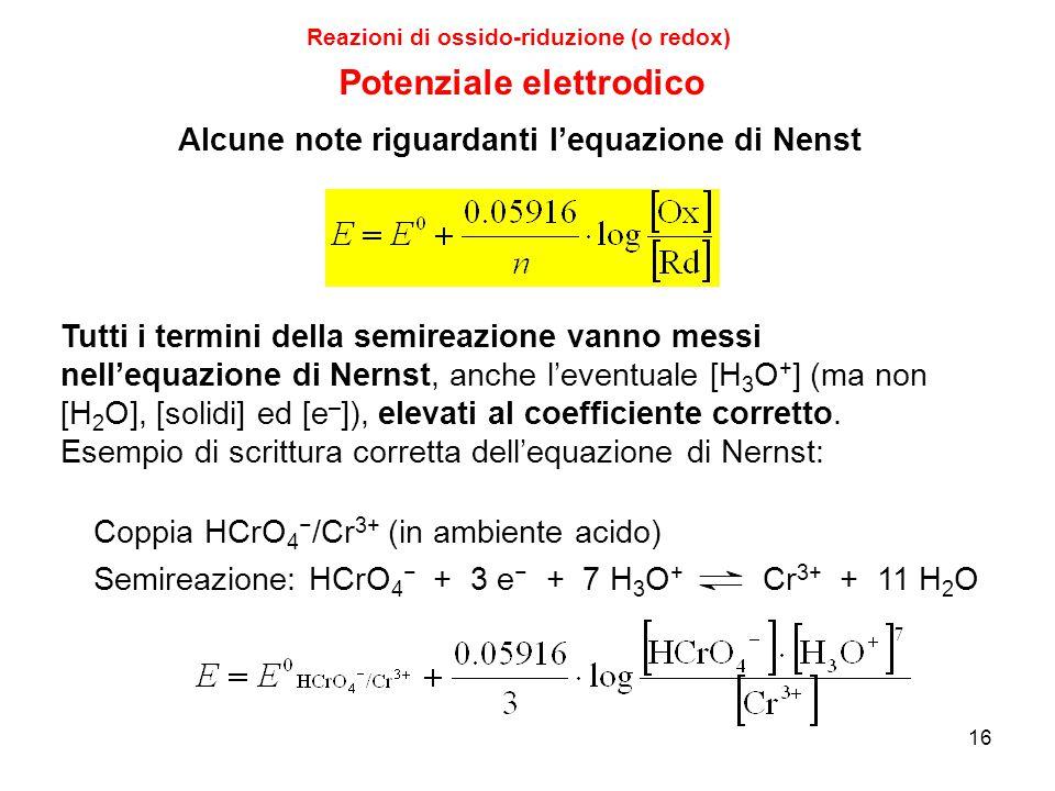 16 Reazioni di ossido-riduzione (o redox) Tutti i termini della semireazione vanno messi nell'equazione di Nernst, anche l'eventuale [H 3 O + ] (ma no