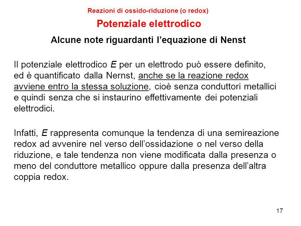 17 Il potenziale elettrodico E per un elettrodo può essere definito, ed è quantificato dalla Nernst, anche se la reazione redox avviene entro la stess