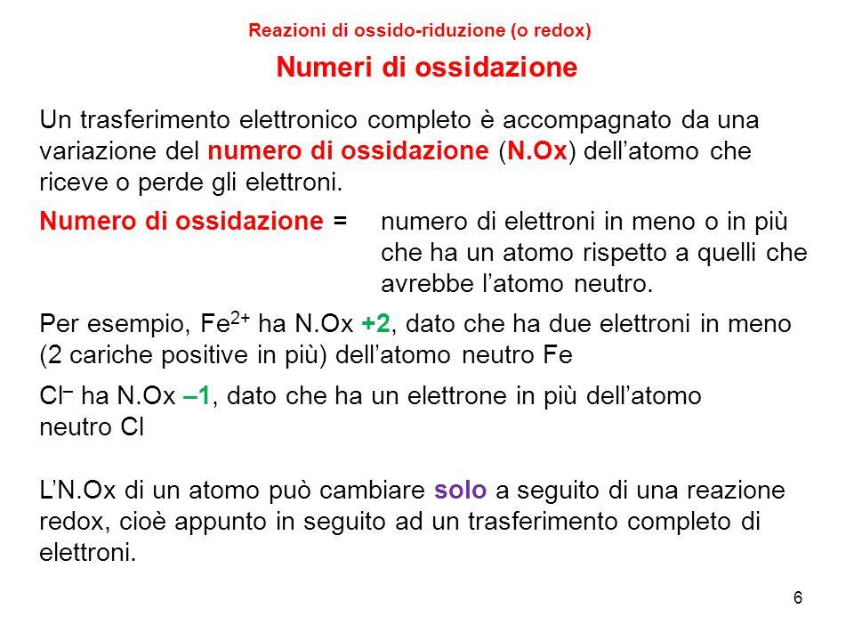 6 Reazioni di ossido-riduzione (o redox) Numeri di ossidazione Per esempio, Fe 2+ ha N.Ox +2, dato che ha due elettroni in meno (2 cariche positive in