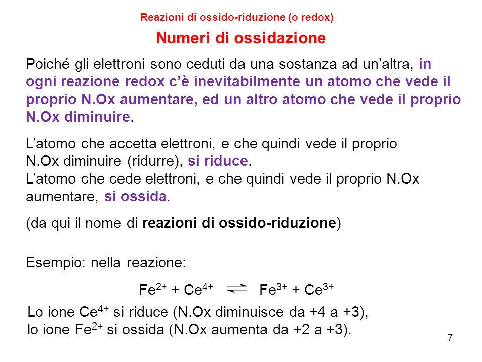 7 Reazioni di ossido-riduzione (o redox) Poiché gli elettroni sono ceduti da una sostanza ad un'altra, in ogni reazione redox c'è inevitabilmente un a