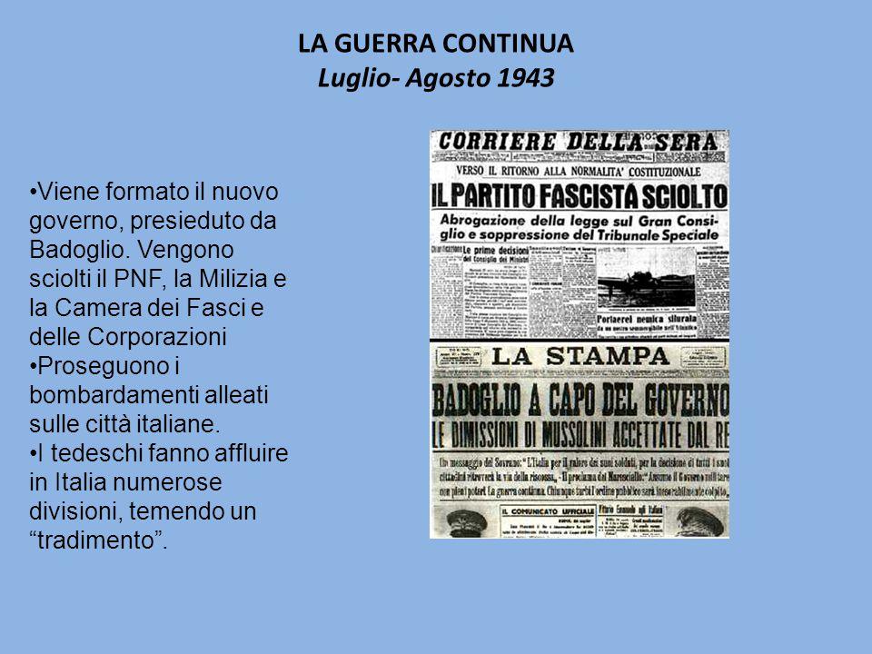 LA GUERRA CONTINUA Luglio- Agosto 1943 Viene formato il nuovo governo, presieduto da Badoglio.