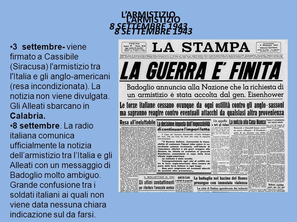 L'ARMISTIZIO 8 SETTEMBRE 1943 3 settembre- viene firmato a Cassibile (Siracusa) l armistizio tra l Italia e gli anglo-americani (resa incondizionata).
