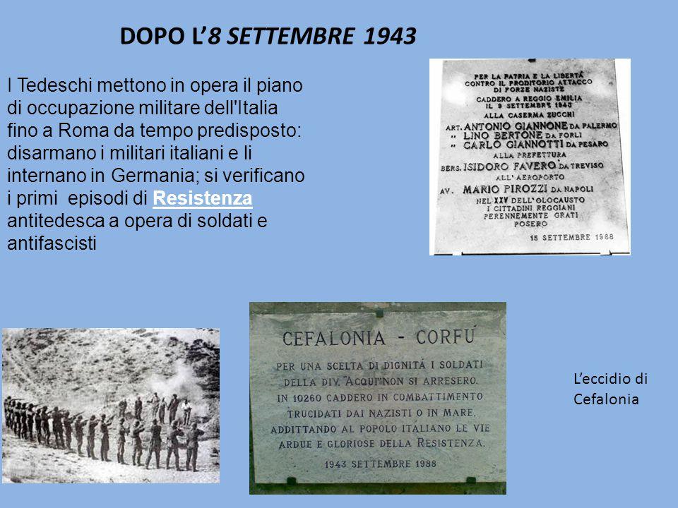 I Tedeschi mettono in opera il piano di occupazione militare dell Italia fino a Roma da tempo predisposto: disarmano i militari italiani e li internano in Germania; si verificano i primi episodi di Resistenza antitedesca a opera di soldati e antifascisti DOPO L'8 SETTEMBRE 1943 L'eccidio di Cefalonia